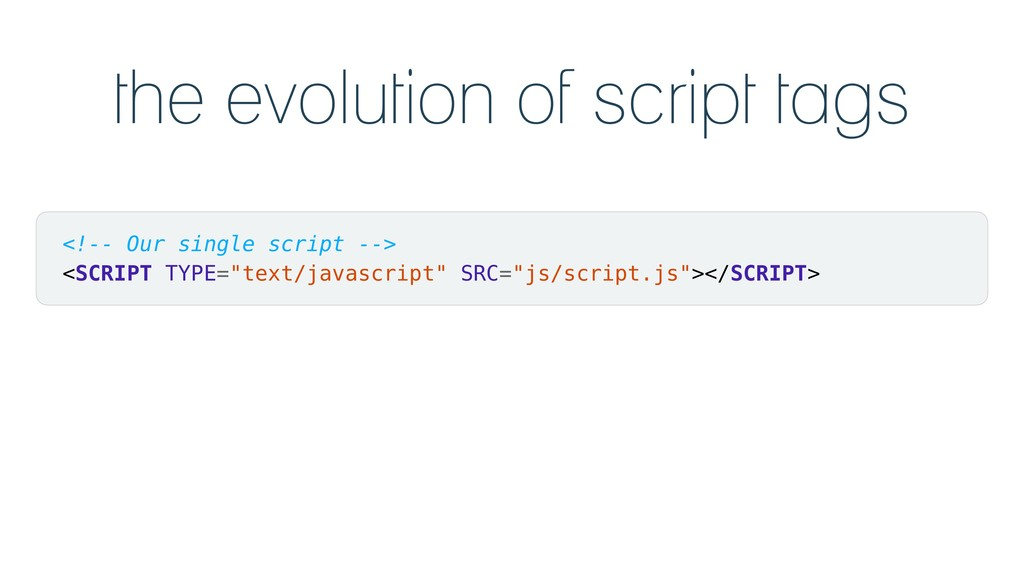 the evolution of script tags <!-- Our single sc...