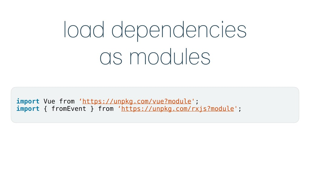 load dependencies as modules import Vue from 'h...