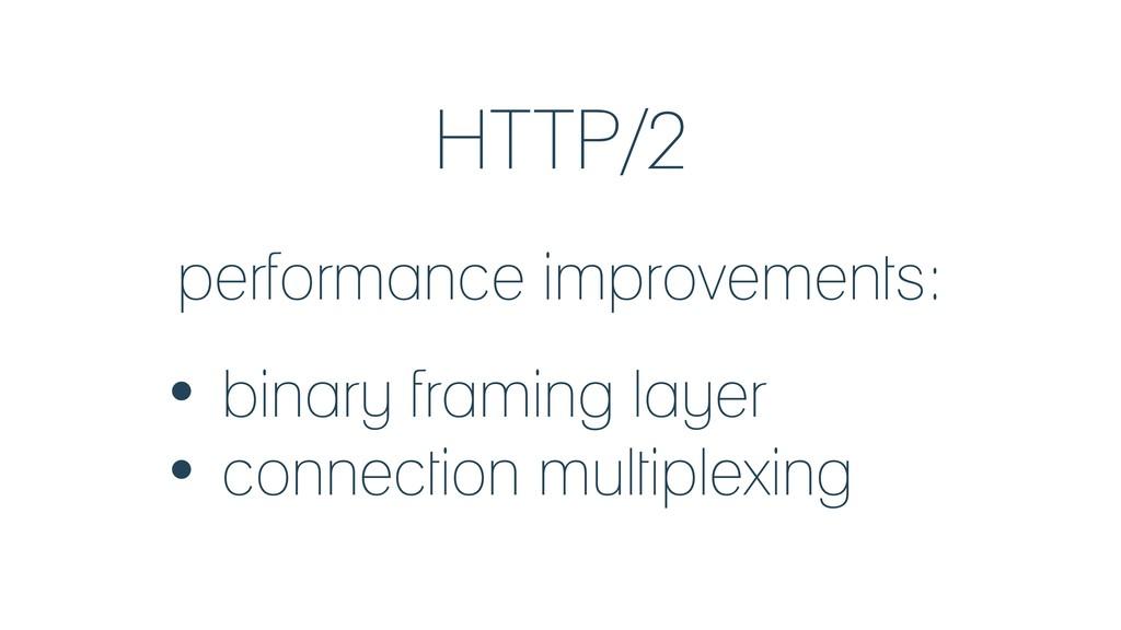 HTTP/2 performance improvements: • binary frami...