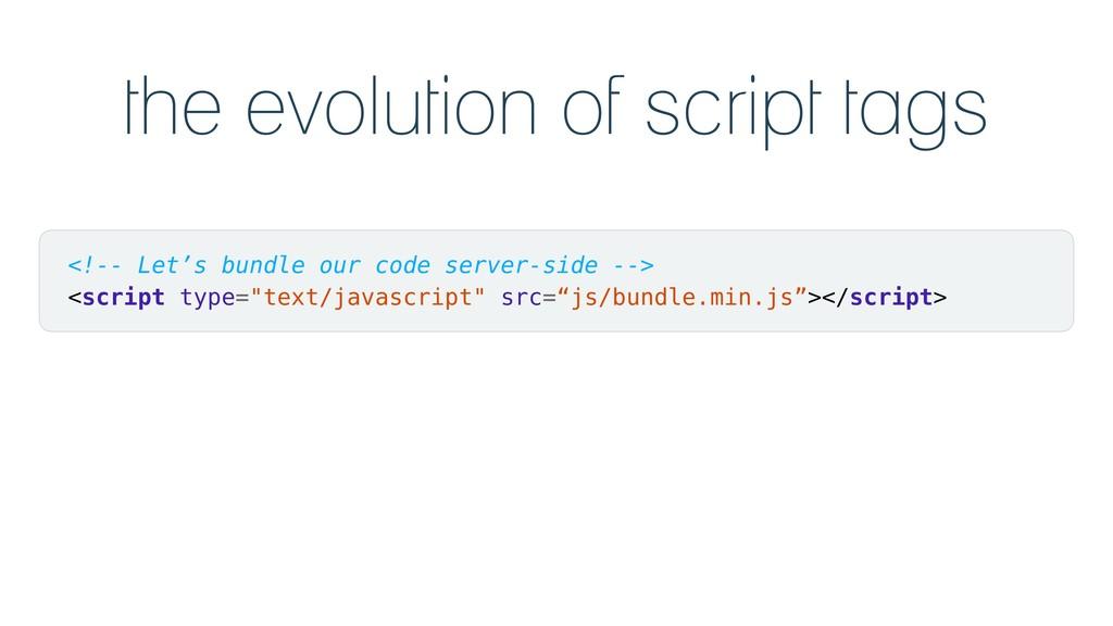 the evolution of script tags <!-- Let's bundle ...