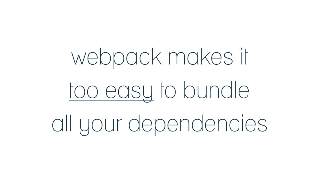 webpack makes it too easy to bundle all your de...