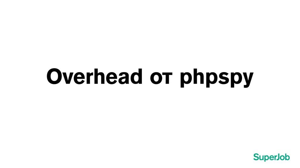 Overhead от phpspy
