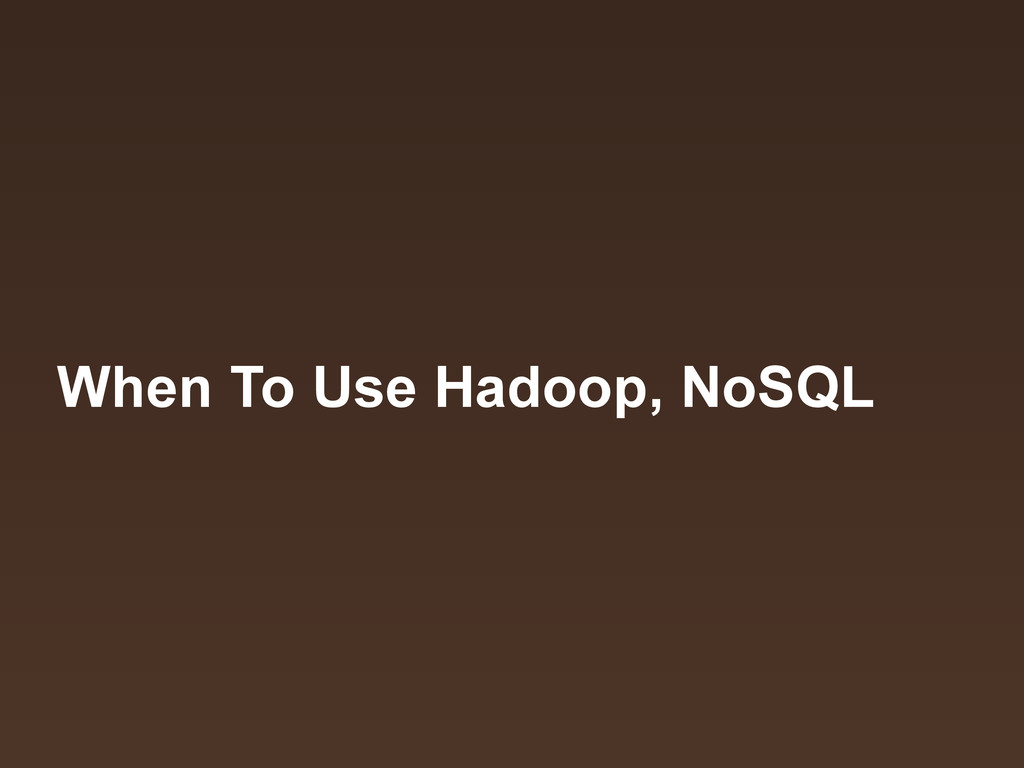When To Use Hadoop, NoSQL