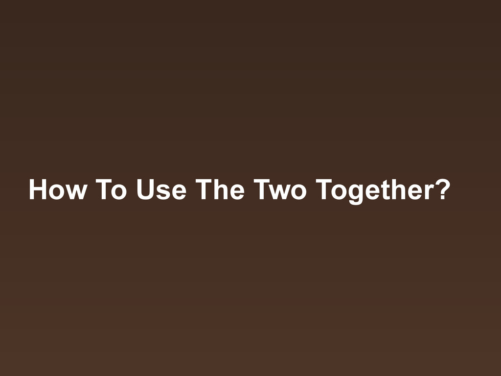 How To Use The Two Together?