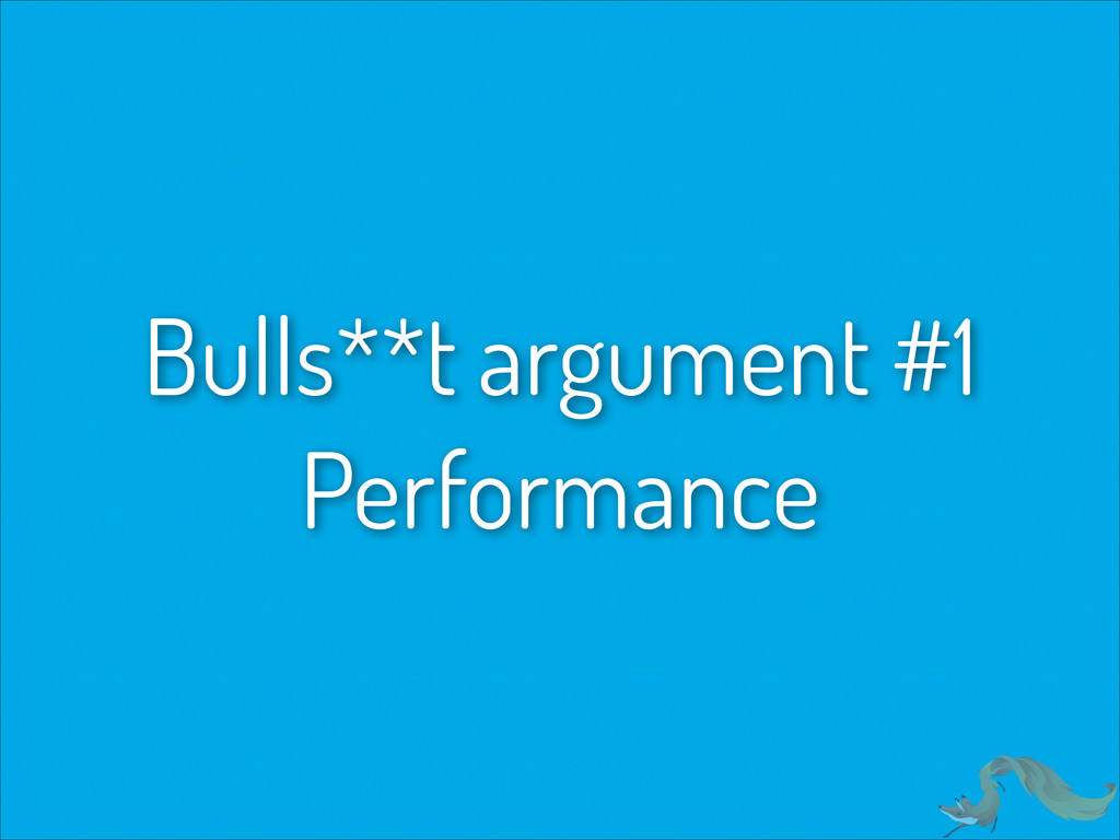 Bulls**t argument #1 Performance