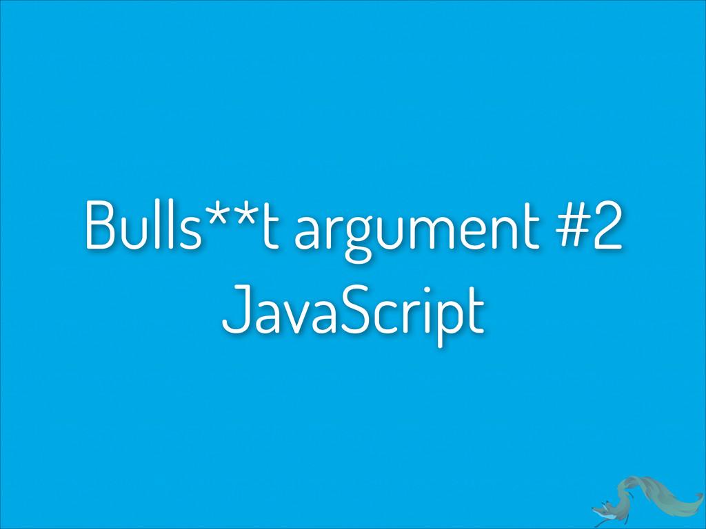 Bulls**t argument #2 JavaScript