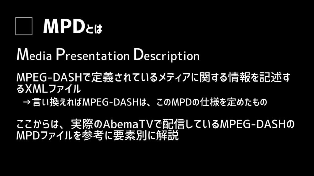 MPDとは MPEG-DASHで定義されているメディアに関する情報を記述す るXMLファイル ...