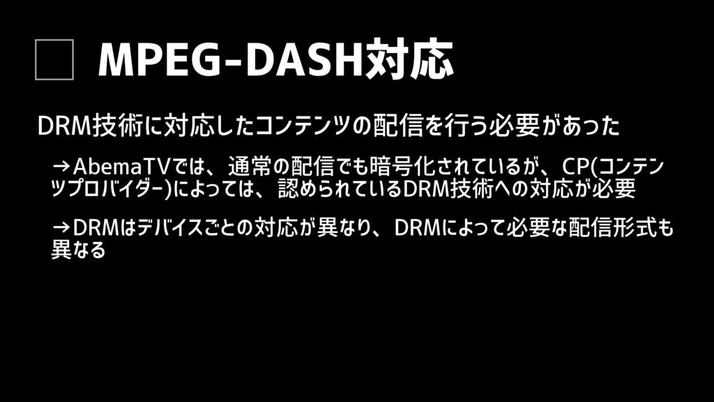 MPEG-DASH対応 DRM技術に対応したコンテンツの配信を行う必要があった →AbemaT...