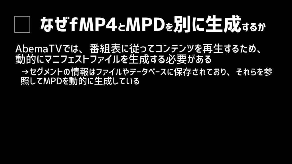 なぜfMP4と MPDを 別に生成するか AbemaTVでは、番組表に従ってコンテンツを再生す...