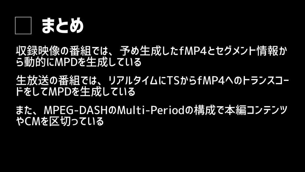 まとめ 生放送の番組では、リアルタイムにTSからfMP4へのトランスコー ドをしてMPDを生成...