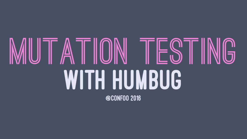 MUTATION TESTING WITH HUMBUG @CONFOO 2016