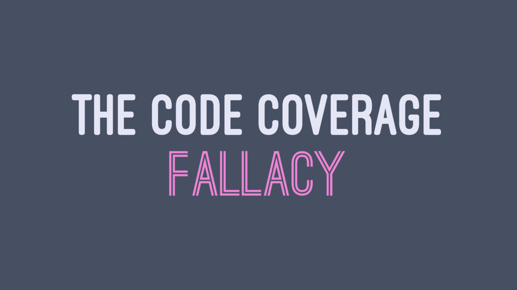 THE CODE COVERAGE FALLACY