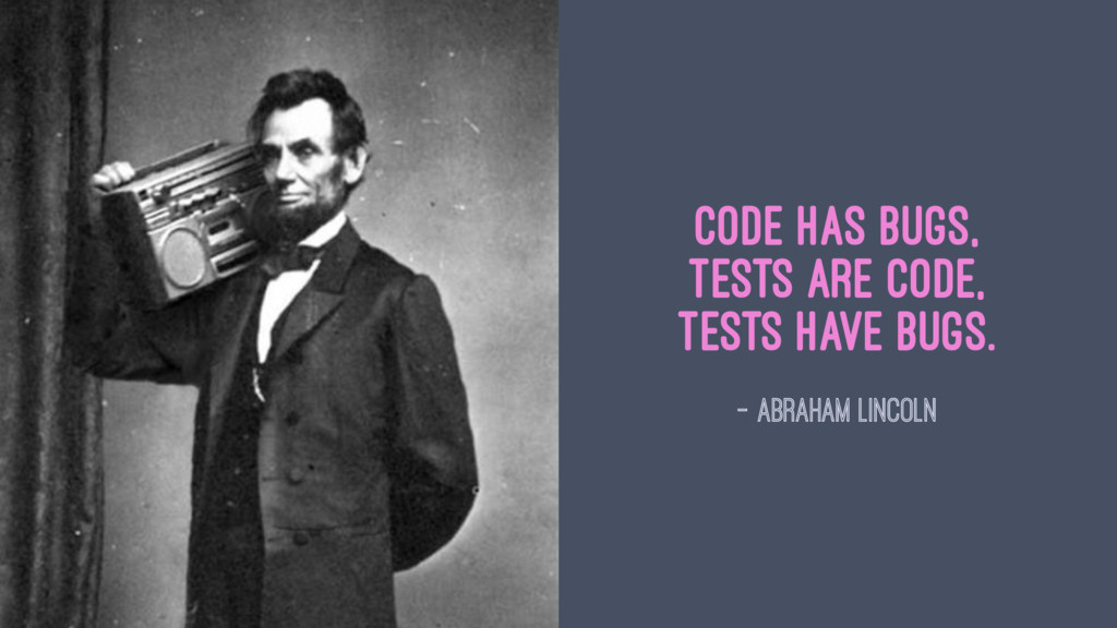 Code has bugs, Tests are code, tests have bugs....