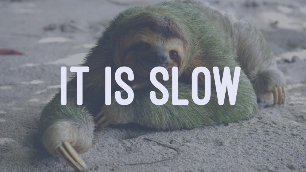 IT IS SLOW