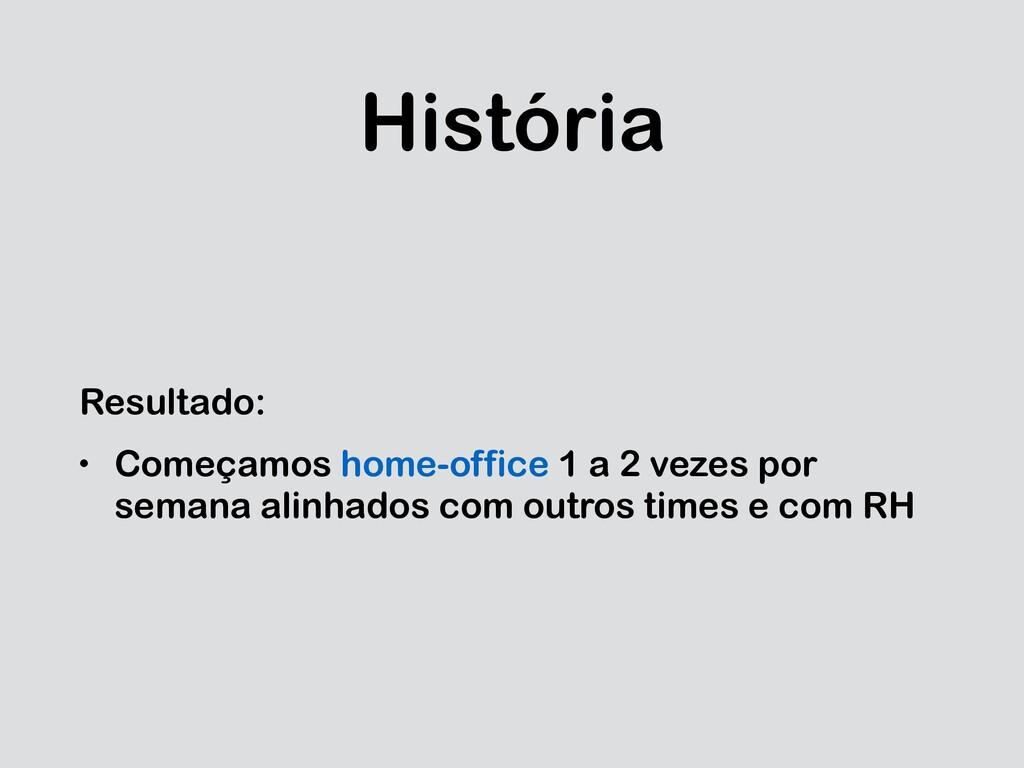 História Resultado: • Começamos home-office 1 a...