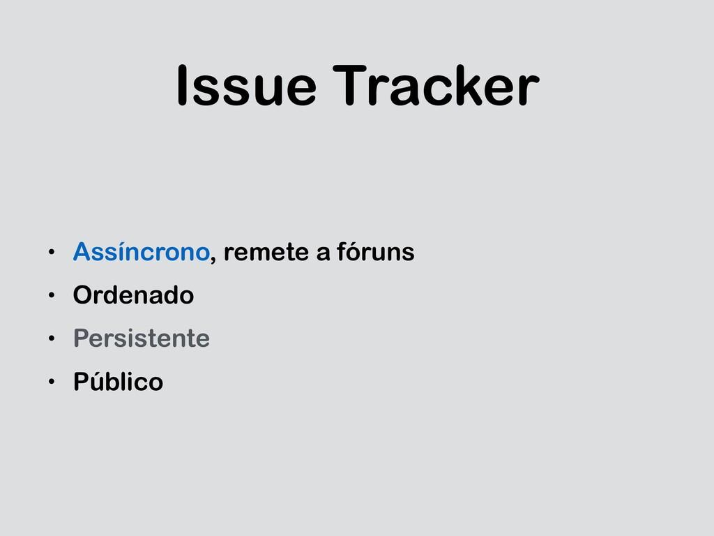 Issue Tracker • Assíncrono, remete a fóruns • O...