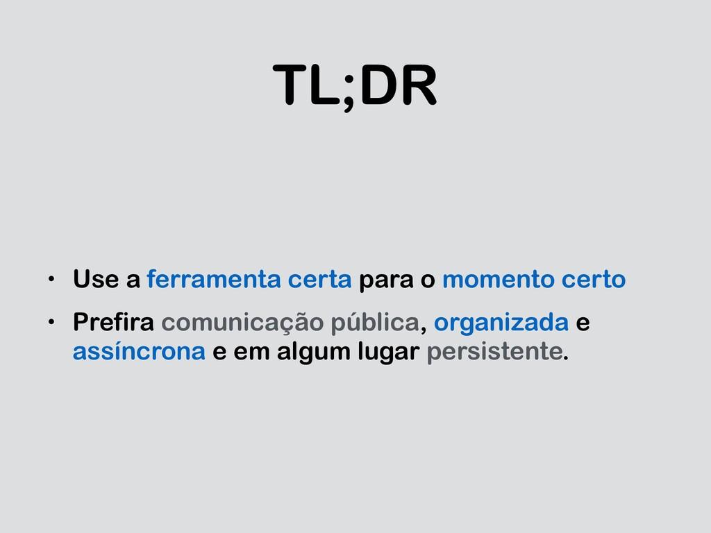 TL;DR • Use a ferramenta certa para o momento c...