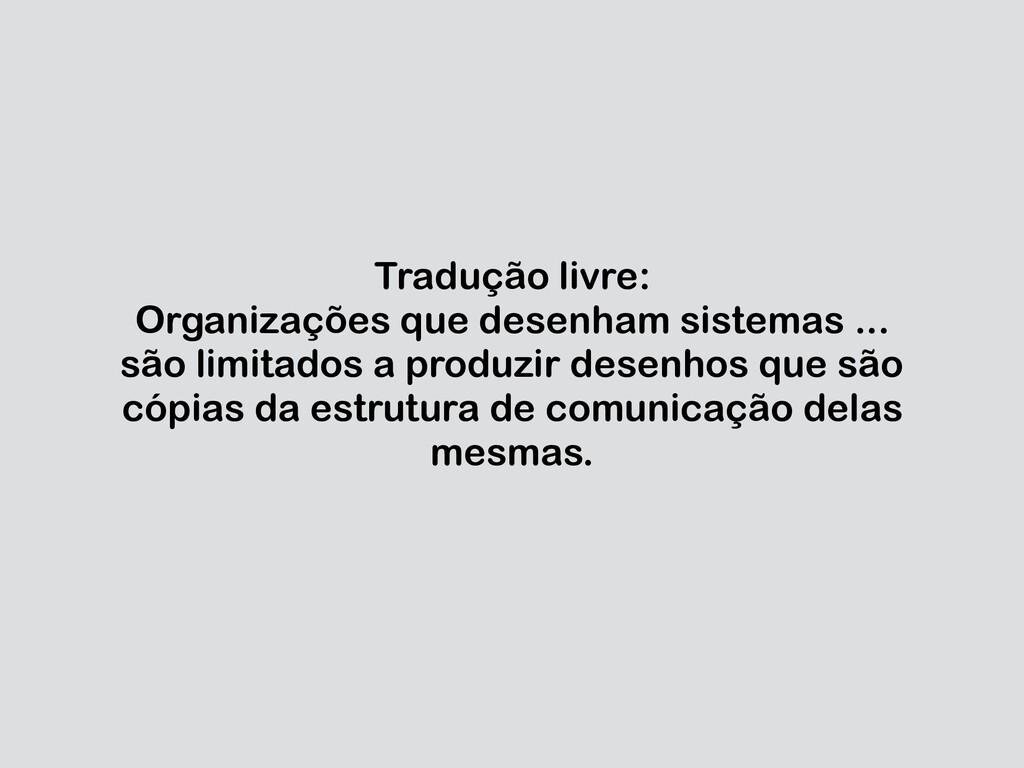 Tradução livre: Organizações que desenham siste...