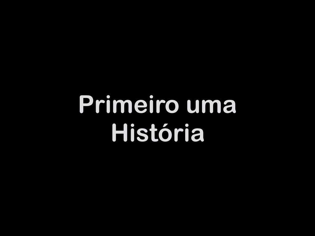 Primeiro uma História