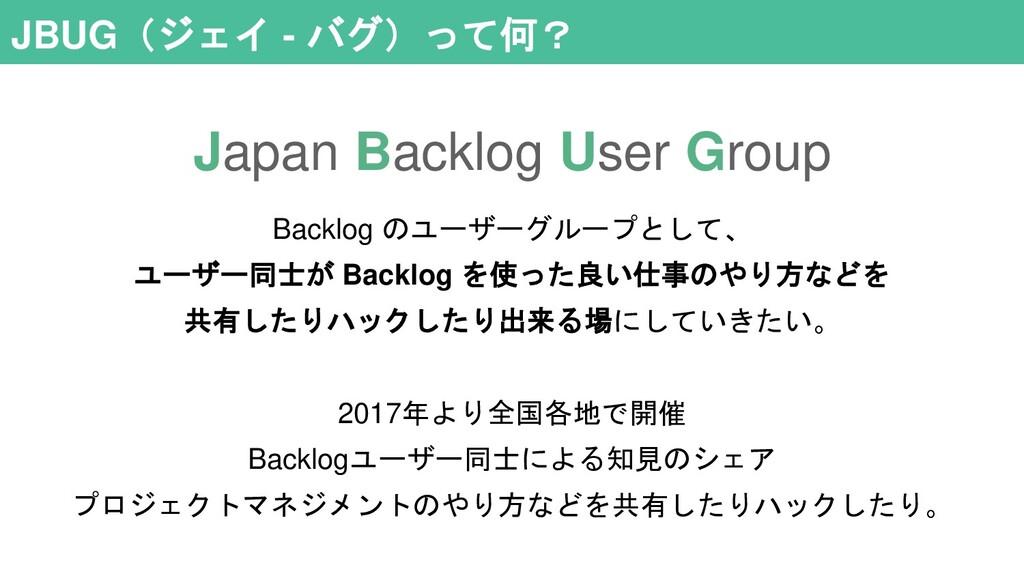 JBUG(ジェイ - バグ)って何? Backlog のユーザーグループとして、 ユーザー同士...
