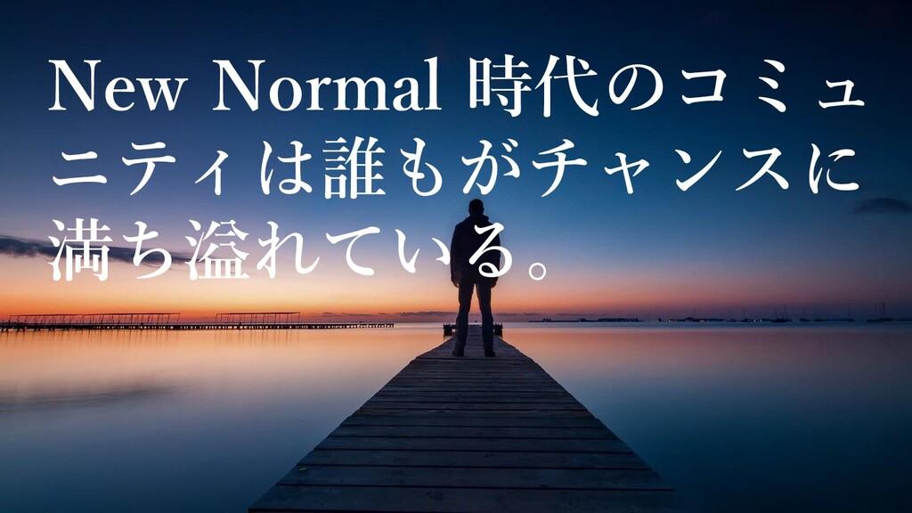 New Normal 時代のコミュ ニティは誰もがチャンスに 満ち溢れている。