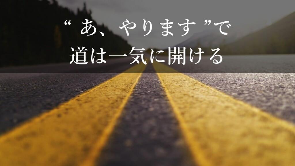 """"""" あ、やります """"で 道は一気に開ける"""