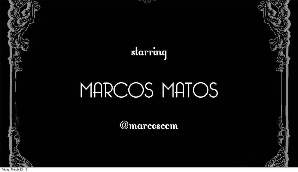 starring MARCOS MATOS @ marcosccm Friday, March...