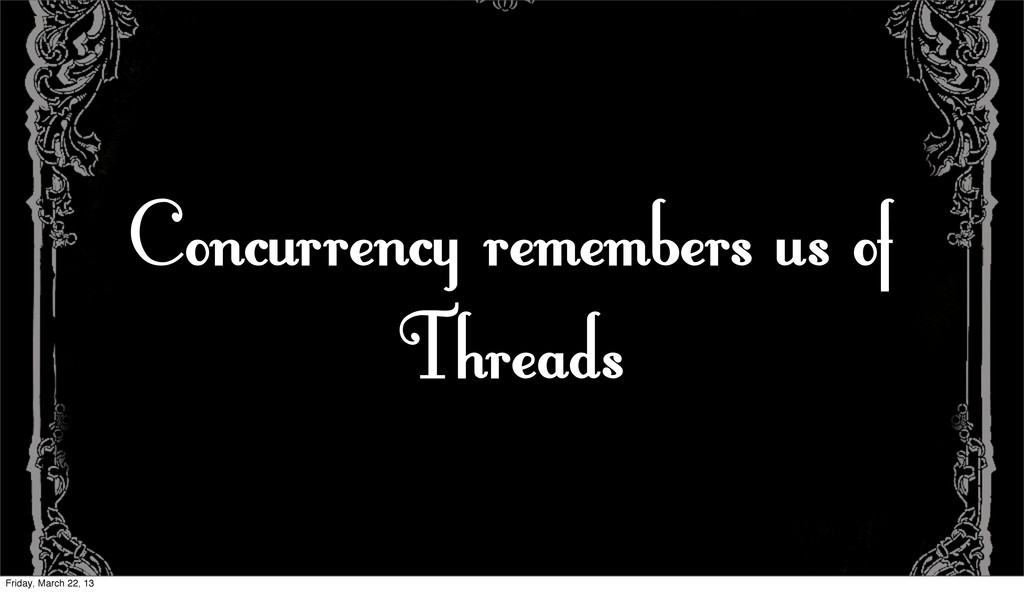 Concurrency remembers us of Threads Friday, Mar...