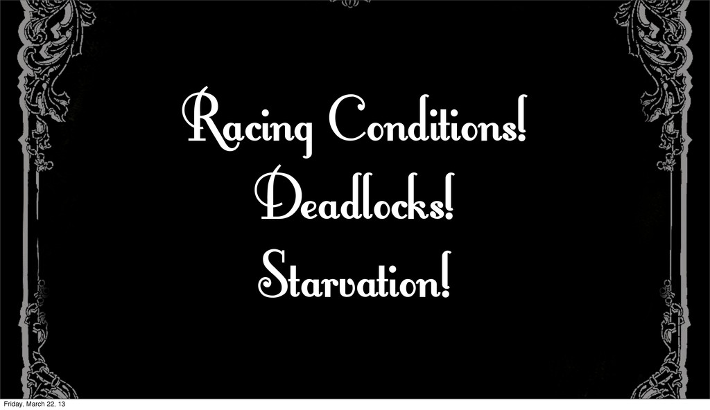 Racing Conditions! Deadlocks! Starvation! Frida...