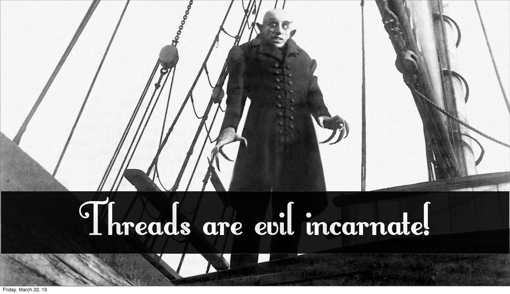 Threads are evil incarnate! Friday, March 22, 13