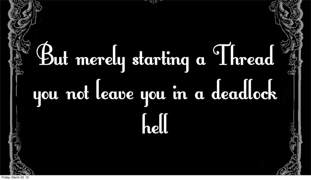 But merely starting a Thread you not leave you ...