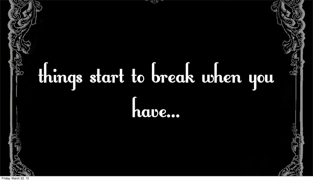 things start to break when you have... Friday, ...