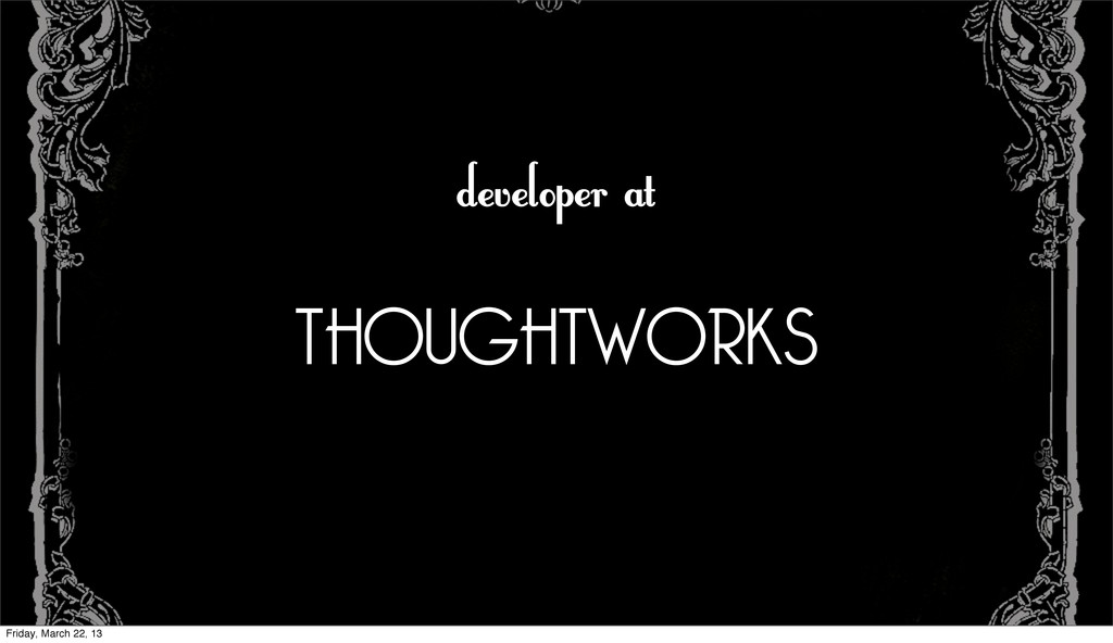 developer at THOUGHTWORKS Friday, March 22, 13
