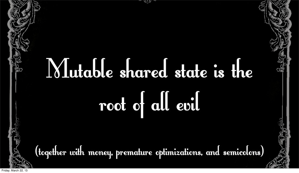 Mutable shared state is the root of all evil (t...