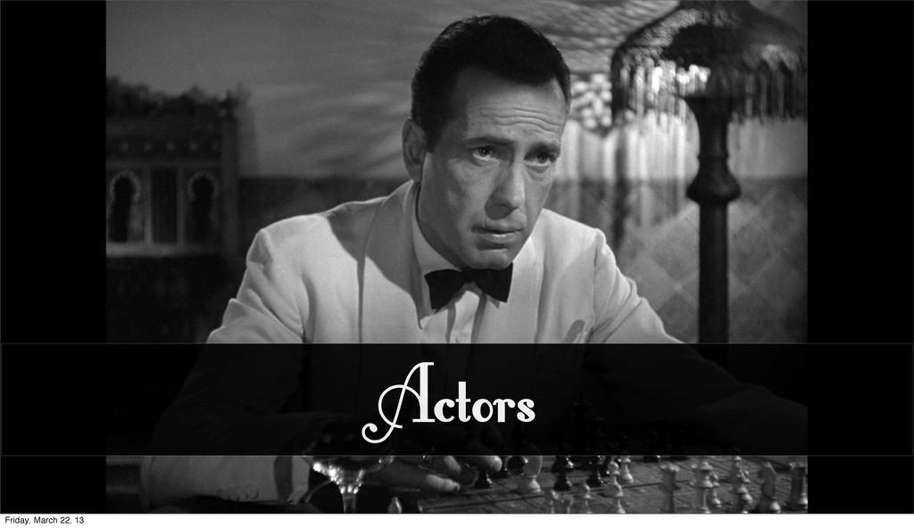 Actors Friday, March 22, 13