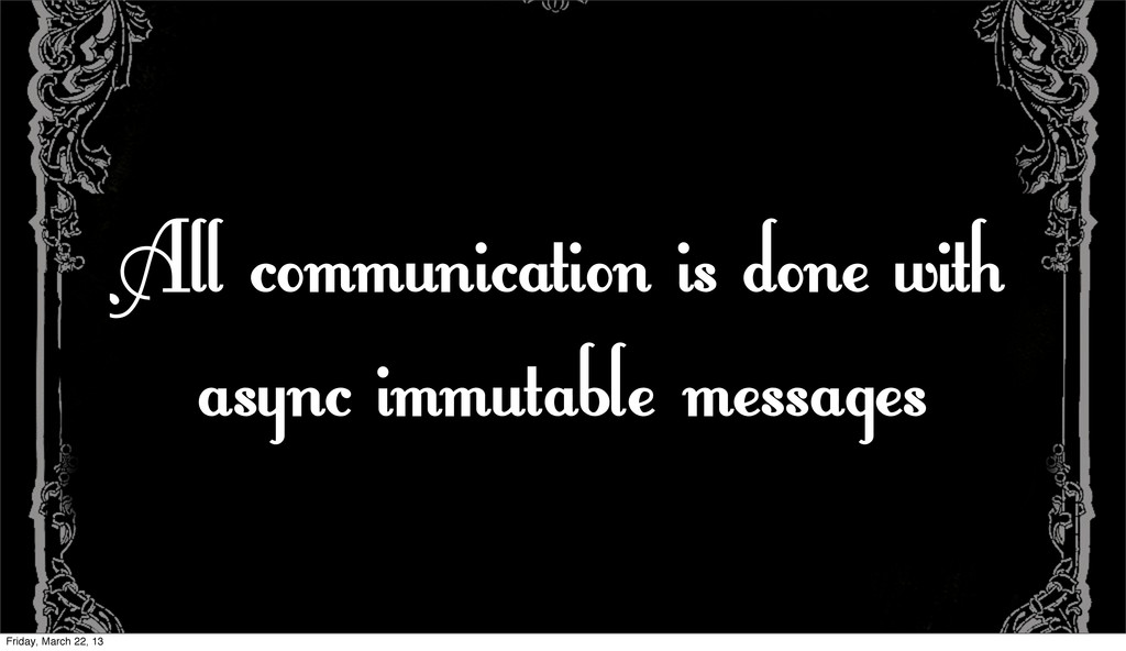 All communication is done with async immutable ...
