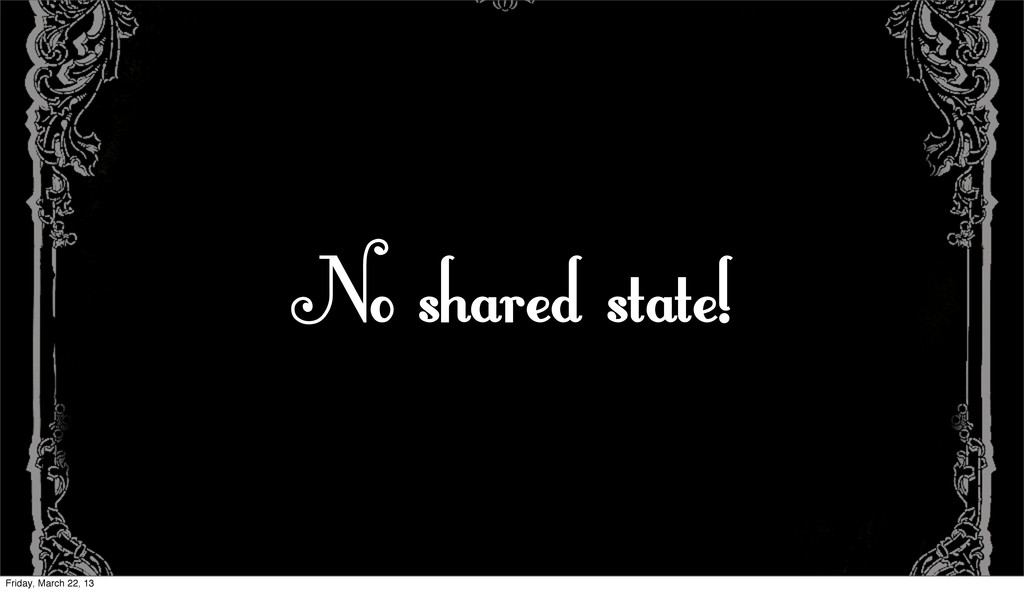 No shared state! Friday, March 22, 13