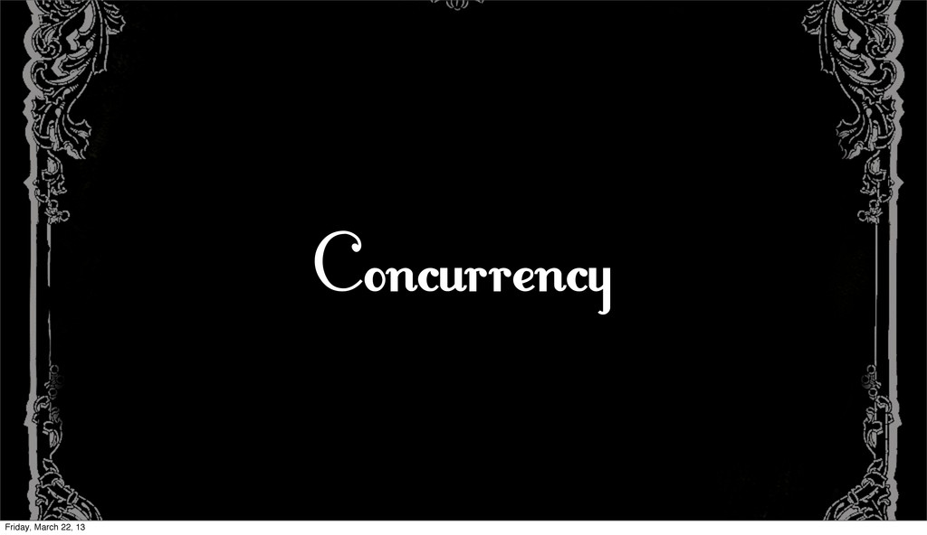 Concurrency Friday, March 22, 13