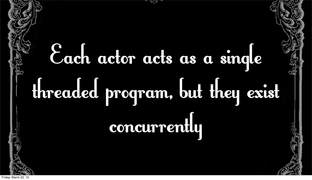 Each actor acts as a single threaded program, b...