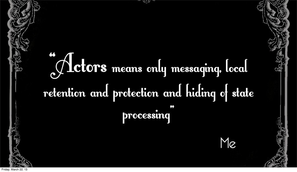 """""""Actors means only messaging, local retention a..."""