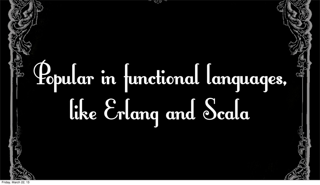 Popular in functional languages, like Erlang an...