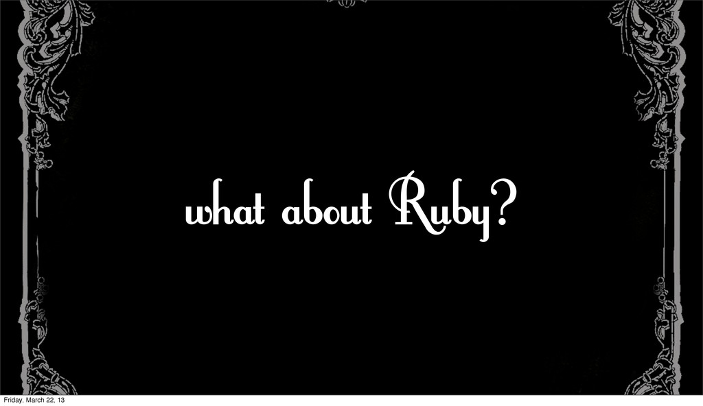 what about Ruby? Friday, March 22, 13