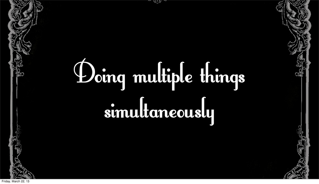 Doing multiple things simultaneously Friday, Ma...
