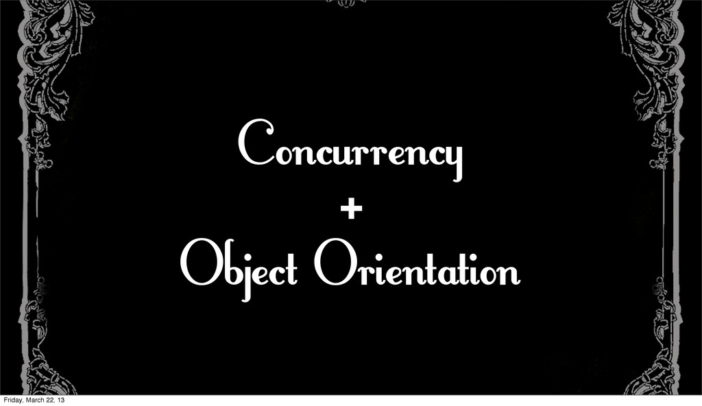 Concurrency + Object Orientation Friday, March ...