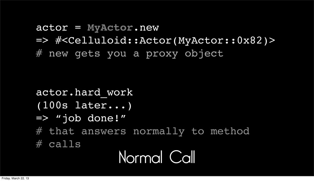 Normal Call actor = MyActor.new => #<Celluloid:...