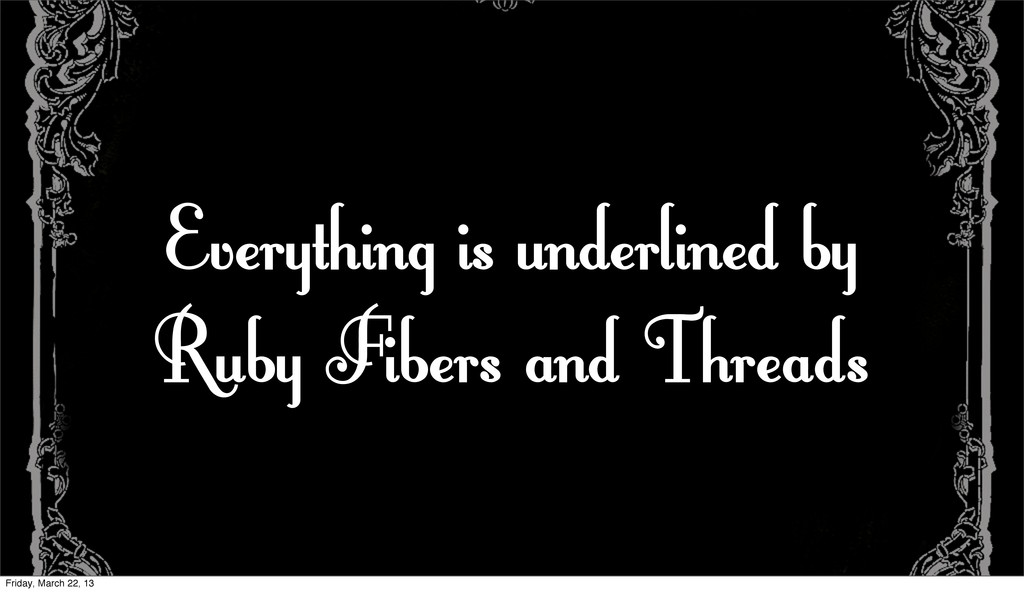 Everything is underlined by Ruby Fibers and Thr...