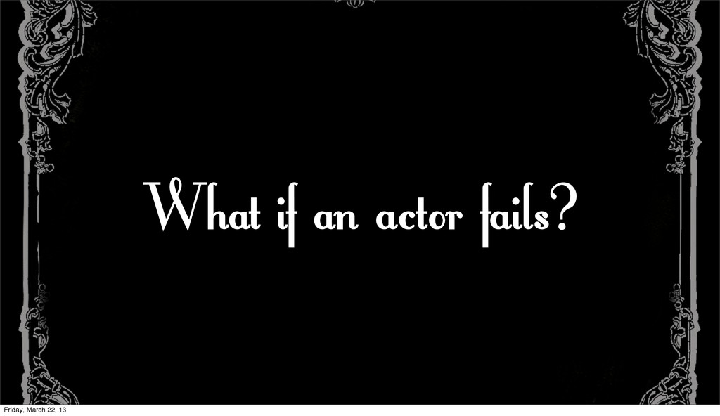 What if an actor fails? Friday, March 22, 13