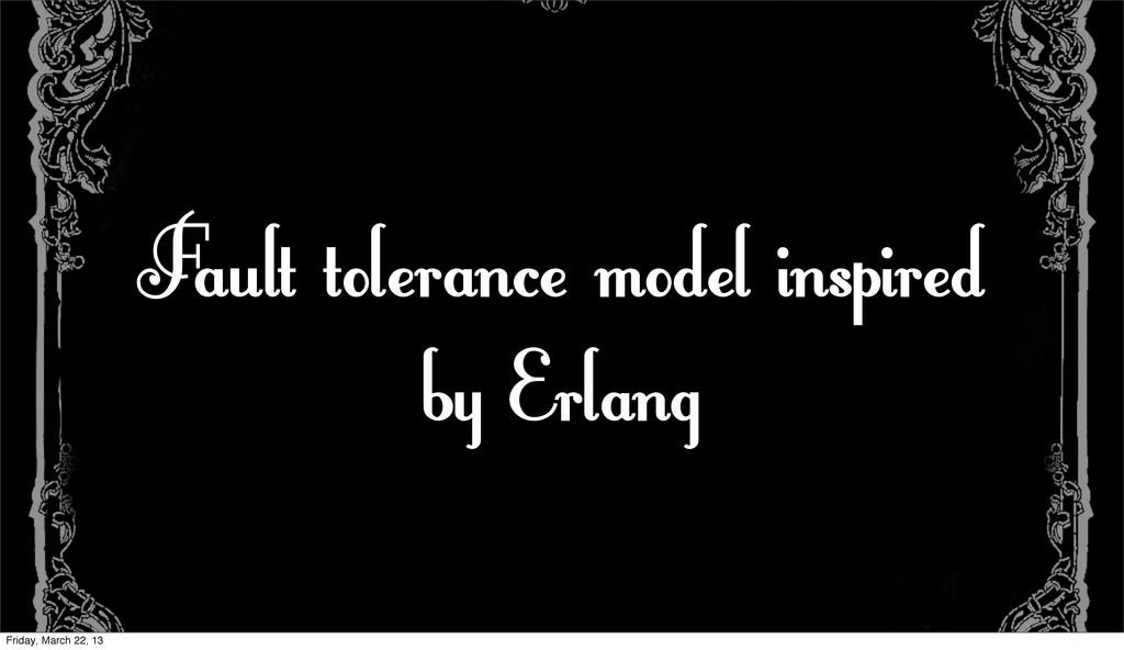 Fault tolerance model inspired by Erlang Friday...