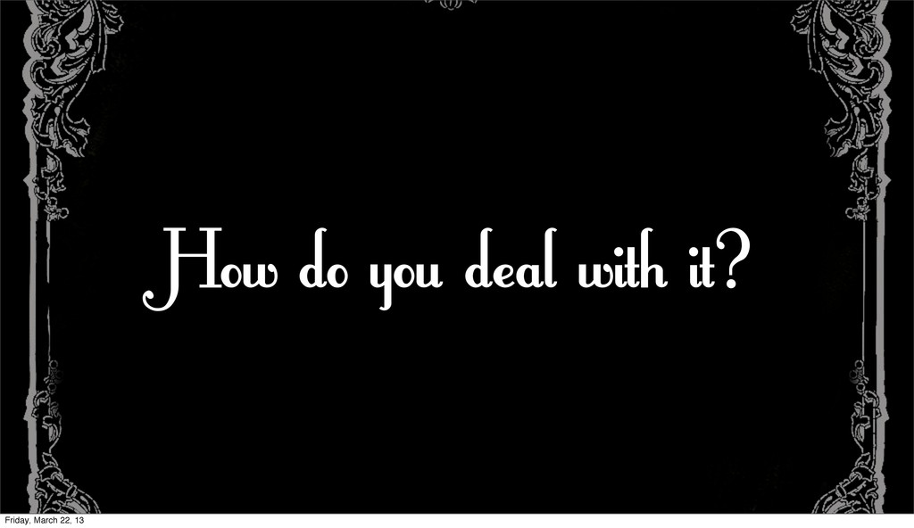 How do you deal with it? Friday, March 22, 13