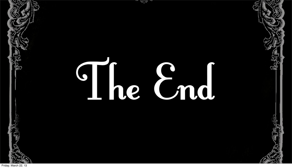 The End Friday, March 22, 13